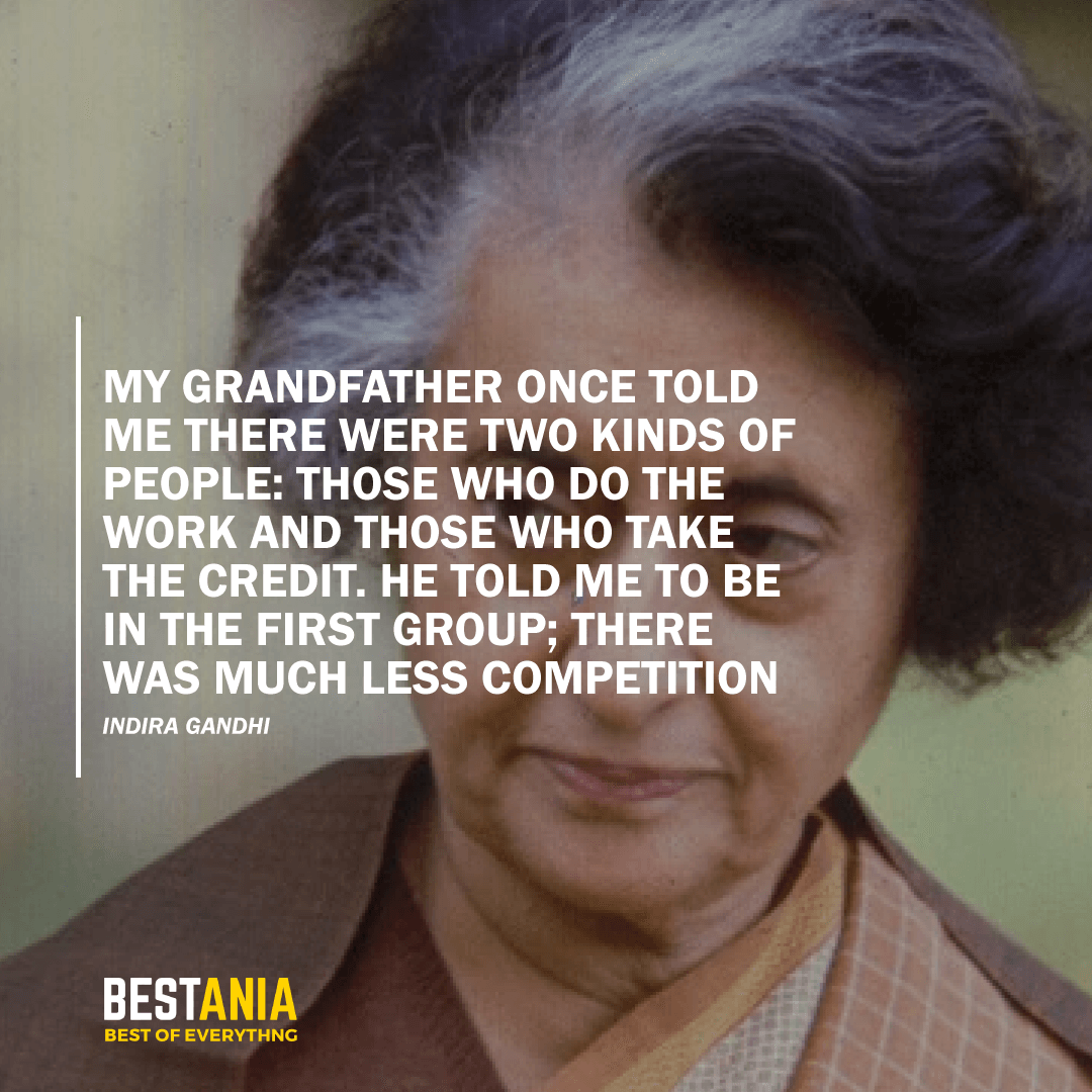 """""""MY GRANDFATHER ONCE TOLD ME THERE WERE TWO KINDS OF PEOPLE: THOSE WHO DO THE WORK AND THOSE WHO TAKE THE CREDIT. HE TOLD ME TO BE IN THE FIRST GROUP; THERE WAS MUCH LESS COMPETITION.2""""  – INDIRA GANDHI"""