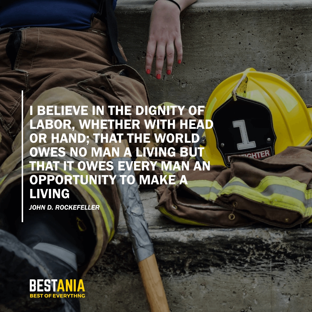 """""""I BELIEVE IN THE DIGNITY OF LABOR, WHETHER WITH HEAD OR HAND; THAT THE WORLD OWES NO MAN A LIVING BUT THAT IT OWES EVERY MAN AN OPPORTUNITY TO MAKE A LIVING.""""  – JOHN D. ROCKEFELLER"""