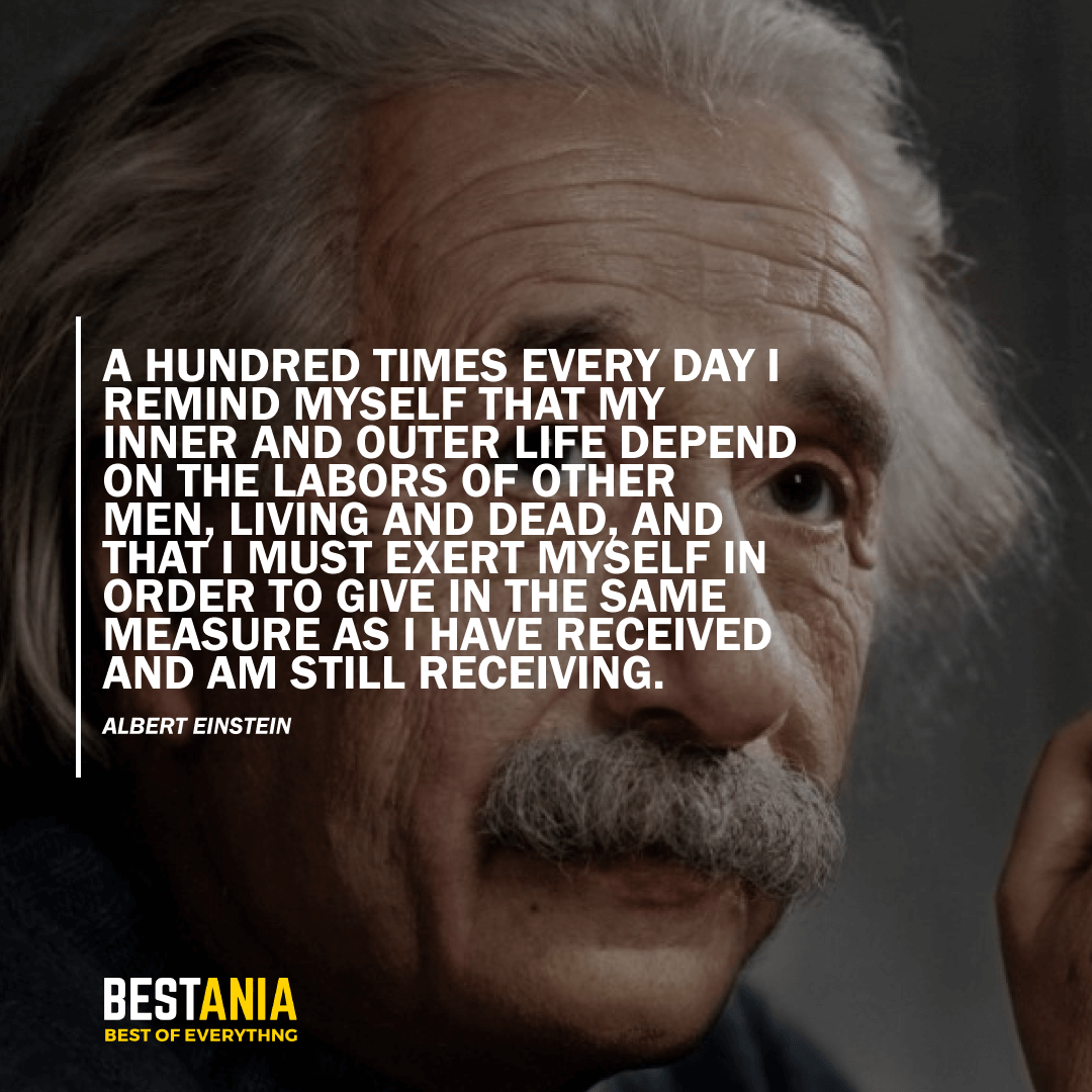 """""""A HUNDRED TIMES EVERY DAY I REMIND MYSELF THAT MY INNER AND OUTER LIFE DEPEND ON THE LABORS OF OTHER MEN, LIVING AND DEAD, AND THAT I MUST EXERT MYSELF IN ORDER TO GIVE IN THE SAME MEASURE AS I HAVE RECEIVED AND AM STILL RECEIVING.""""  – ALBERT EINSTEIN"""