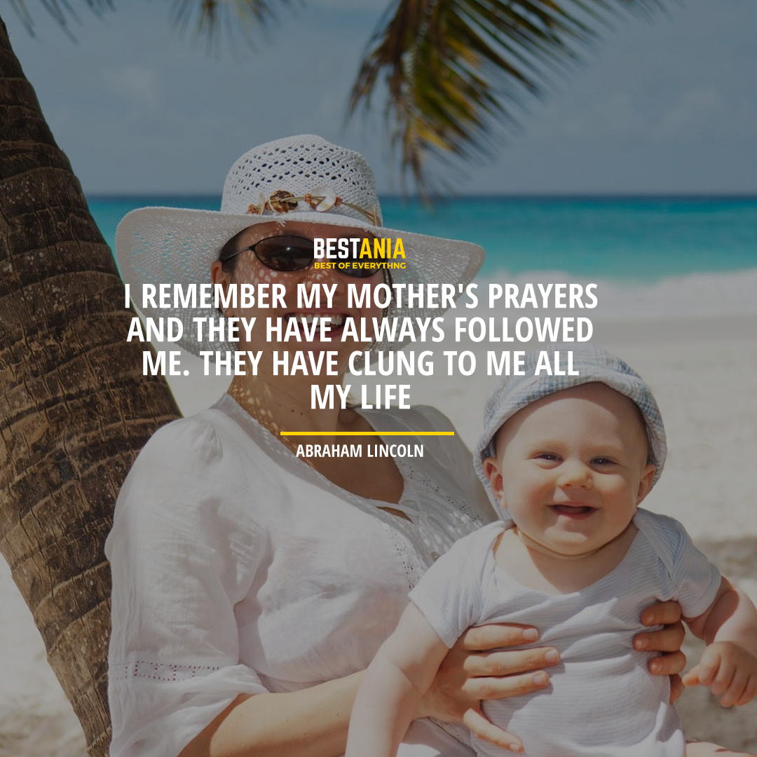 """I REMEMBER MY MOTHER'S PRAYERS AND THEY HAVE ALWAYS FOLLOWED ME. THEY HAVE CLUNG TO ME ALL MY LIFE."" ABRAHAM LINCOLN"