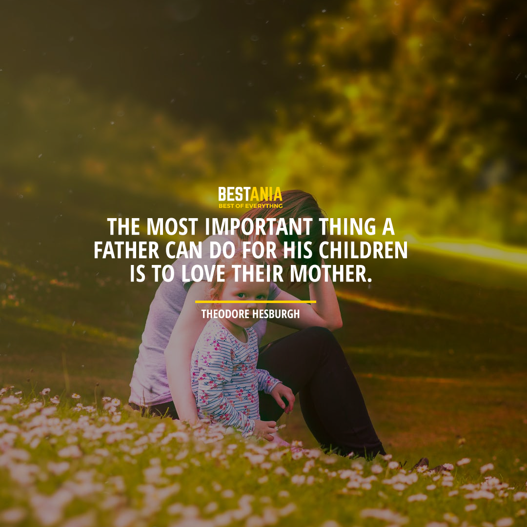 """THE MOST IMPORTANT THING A FATHER CAN DO FOR HIS CHILDREN IS TO LOVE THEIR MOTHER."" THEODORE HESBURGH"