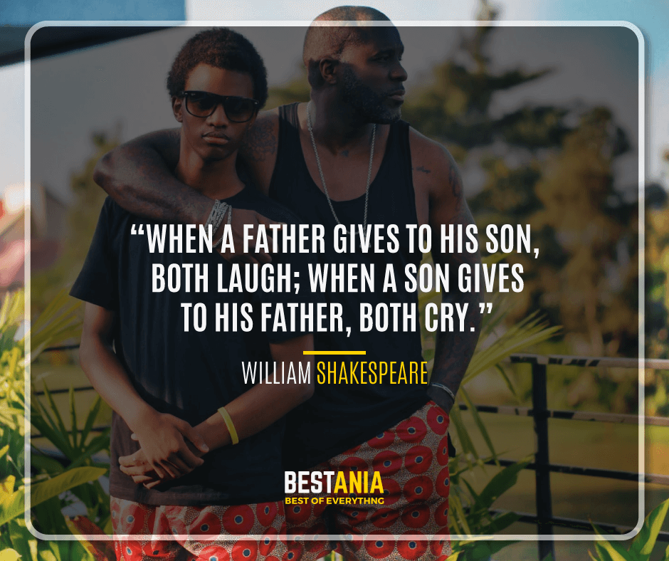 """WHEN A FATHER GIVES TO HIS SON, BOTH LAUGH; WHEN A SON GIVES TO HIS FATHER, BOTH CRY."" – WILLIAM SHAKESPEARE"