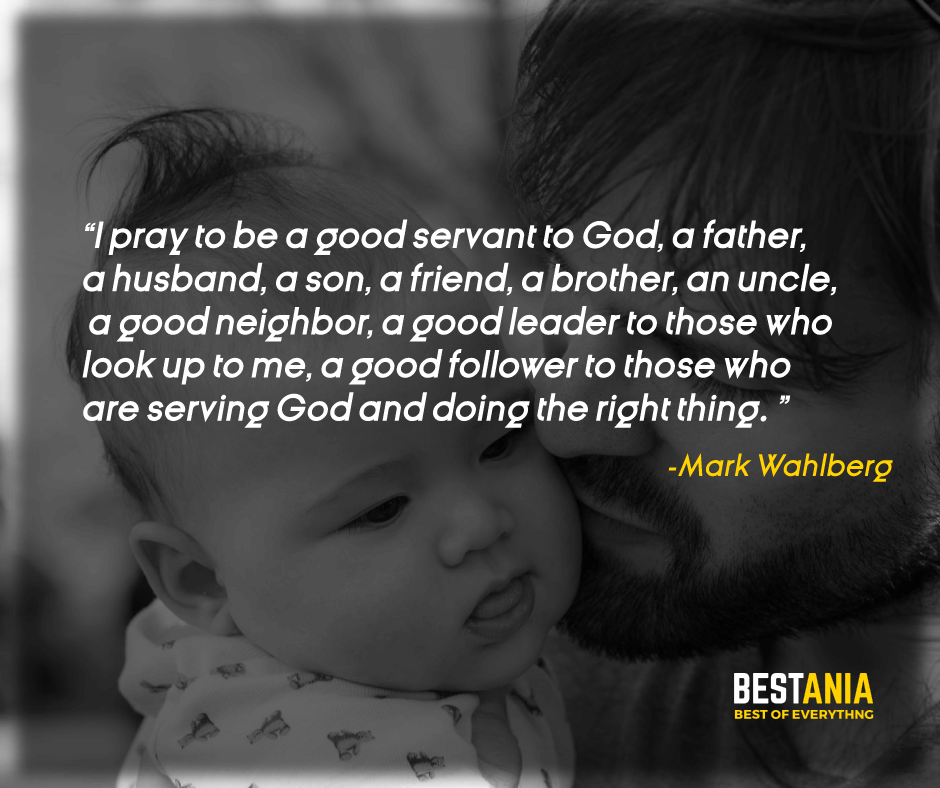 """I PRAY TO BE A GOOD SERVANT TO GOD, A FATHER, A HUSBAND, A SON, A FRIEND, A BROTHER, AN UNCLE, A GOOD NEIGHBOR, A GOOD LEADER TO THOSE WHO LOOK UP TO ME, A GOOD FOLLOWER TO THOSE WHO ARE SERVING GOD AND DOING THE RIGHT THING."" – MARK WAHLBERG"
