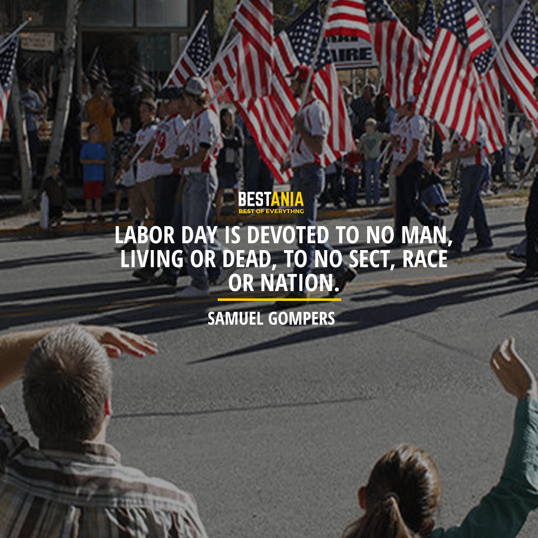 """LABOR DAY IS DEVOTED TO NO MAN, LIVING OR DEAD, TO NO SECT, RACE OR NATION."" SAMUEL GOMPERS"
