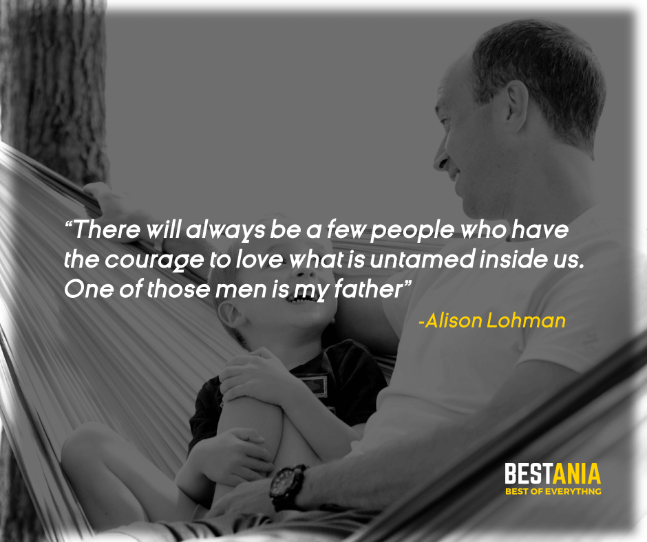 """THERE WILL ALWAYS BE A FEW PEOPLE WHO HAVE THE COURAGE TO LOVE WHAT IS UNTAMED INSIDE US. ONE OF THOSE MEN IS MY FATHER."" – ALISON LOHMAN"