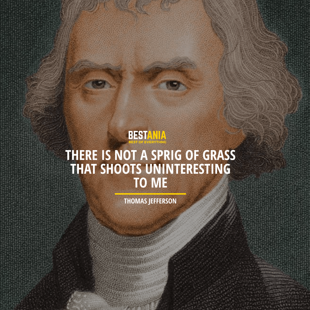 """THERE IS NOT A SPRIG OF GRASS THAT SHOOTS UNINTERESTING TO ME."" THOMAS JEFFERSON"