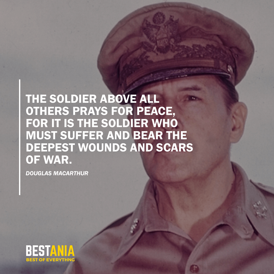 """THE SOLDIER ABOVE ALL OTHERS PRAYS FOR PEACE, FOR IT IS THE SOLDIER WHO MUST SUFFER AND BEAR THE DEEPEST WOUNDS AND SCARS OF WAR.""  DOUGLAS MACARTHU"