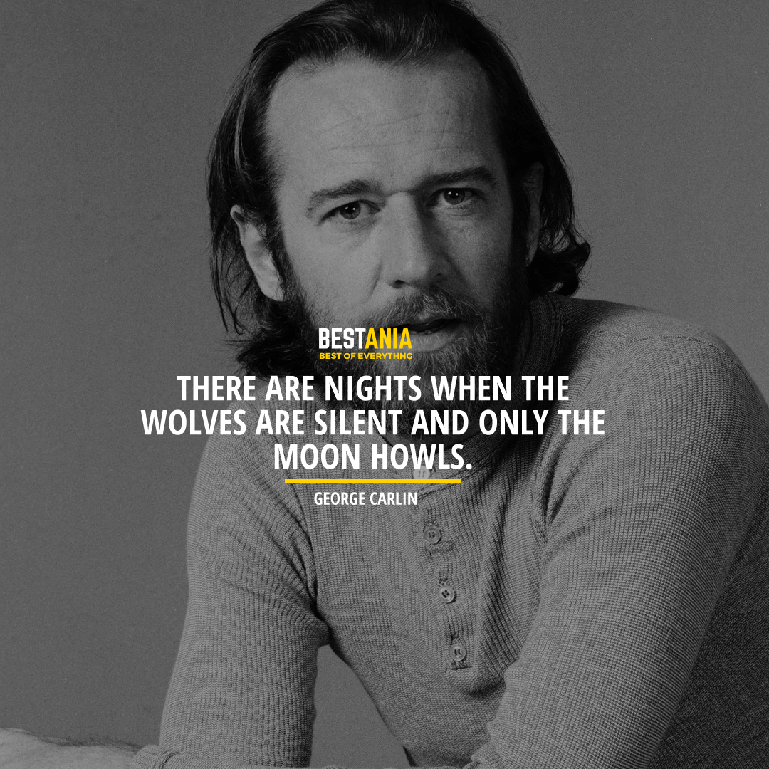 """""""THERE ARE NIGHTS WHEN THE WOLVES ARE SILENT AND ONLY THE MOON HOWLS.""""  GEORGE CARLIN"""