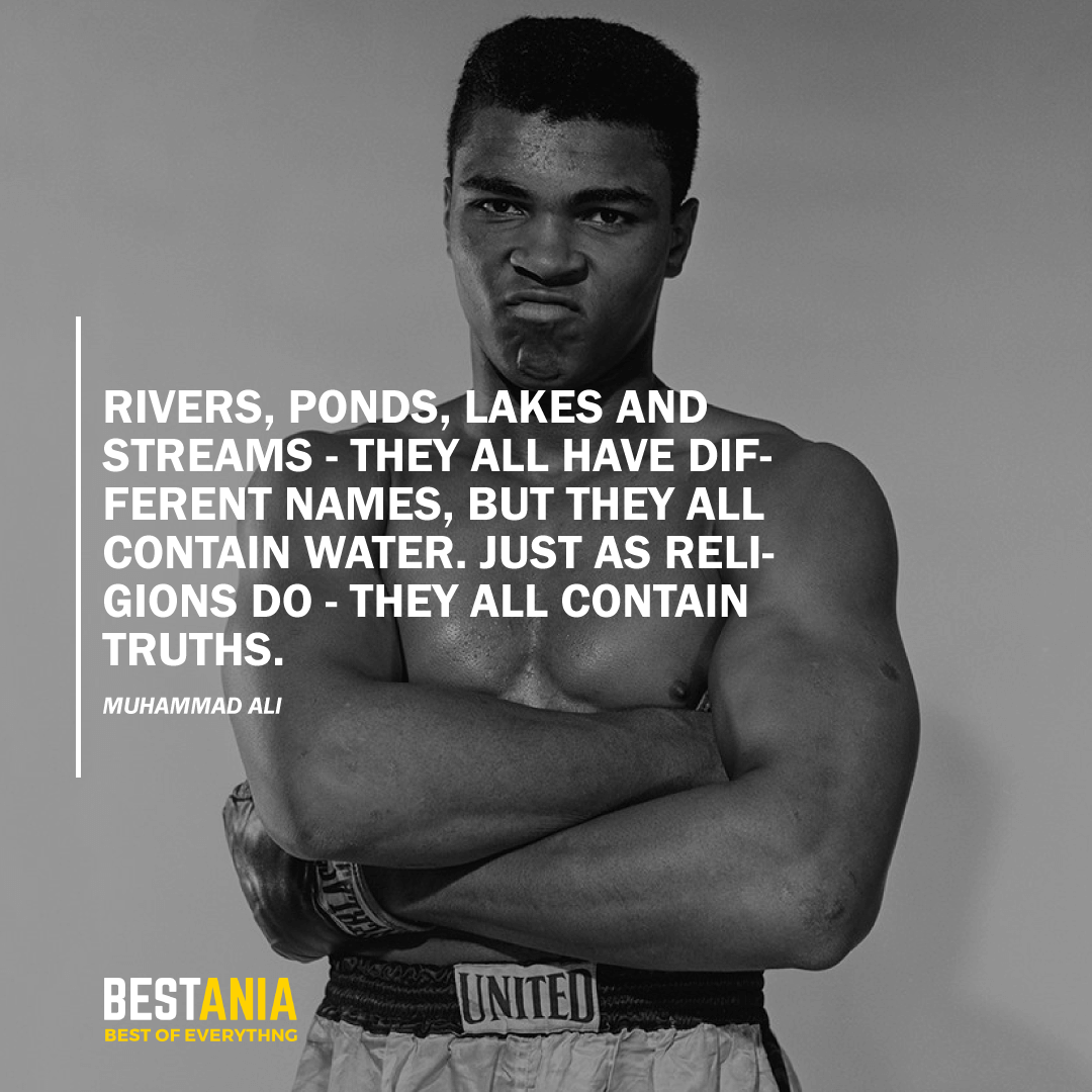 """RIVERS, PONDS, LAKES AND STREAMS - THEY ALL HAVE DIFFERENT NAMES, BUT THEY ALL CONTAIN WATER. JUST AS RELIGIONS DO - THEY ALL CONTAIN TRUTHS."" MUHAMMAD ALI"