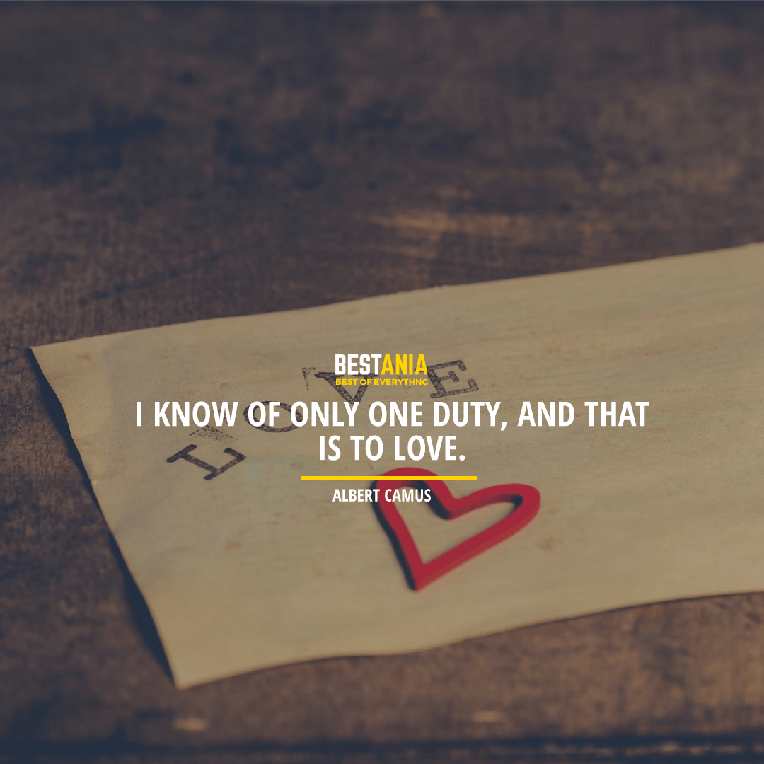 """I KNOW OF ONLY ONE DUTY, AND THAT IS TO LOVE.""  ALBERT CAMUS"