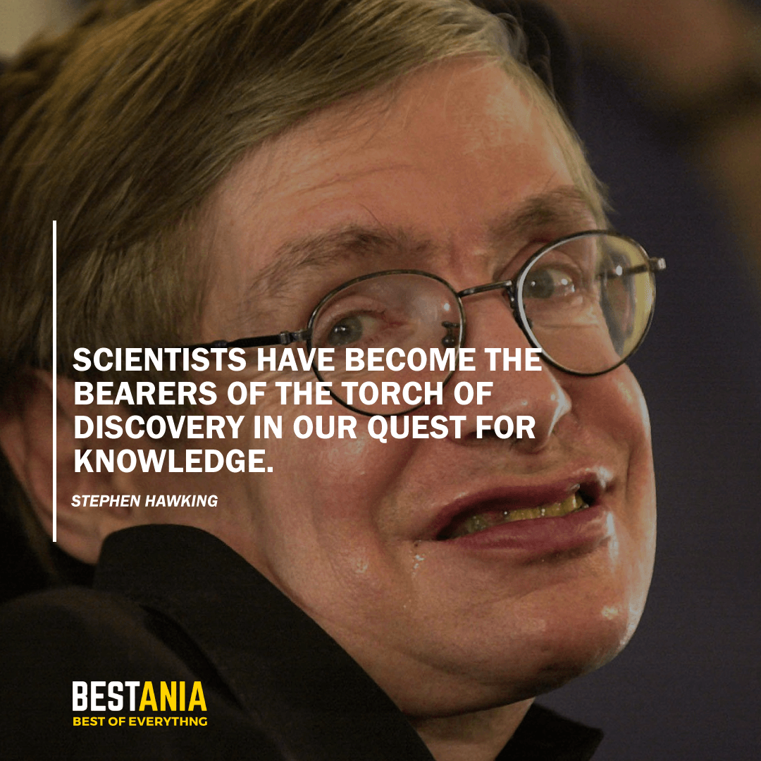 """""""SCIENTISTS HAVE BECOME THE BEARERS OF THE TORCH OF DISCOVERY IN OUR QUEST FOR KNOWLEDGE.""""  STEPHEN HAWKING"""