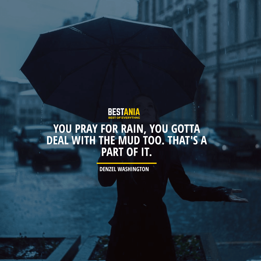"""YOU PRAY FOR RAIN, YOU GOTTA DEAL WITH THE MUD TOO. THAT'S A PART OF IT.""  DENZEL WASHINGTON"