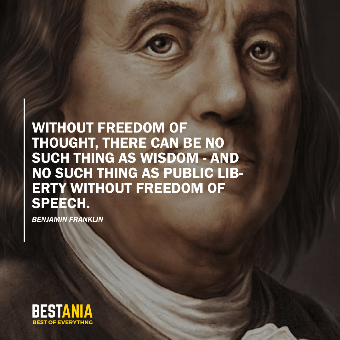 """""""WITHOUT FREEDOM OF THOUGHT, THERE CAN BE NO SUCH THING AS WISDOM - AND NO SUCH THING AS PUBLIC LIBERTY WITHOUT FREEDOM OF SPEECH."""" BENJAMIN FRANKLIN"""