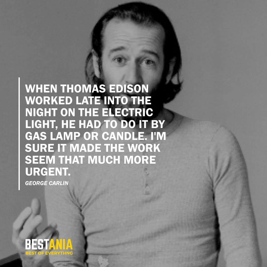 """""""WHEN THOMAS EDISON WORKED LATE INTO THE NIGHT ON THE ELECTRIC LIGHT, HE HAD TO DO IT BY GAS LAMP OR CANDLE. I'M SURE IT MADE THE WORK SEEM THAT MUCH MORE URGENT.""""  GEORGE CARLIN"""
