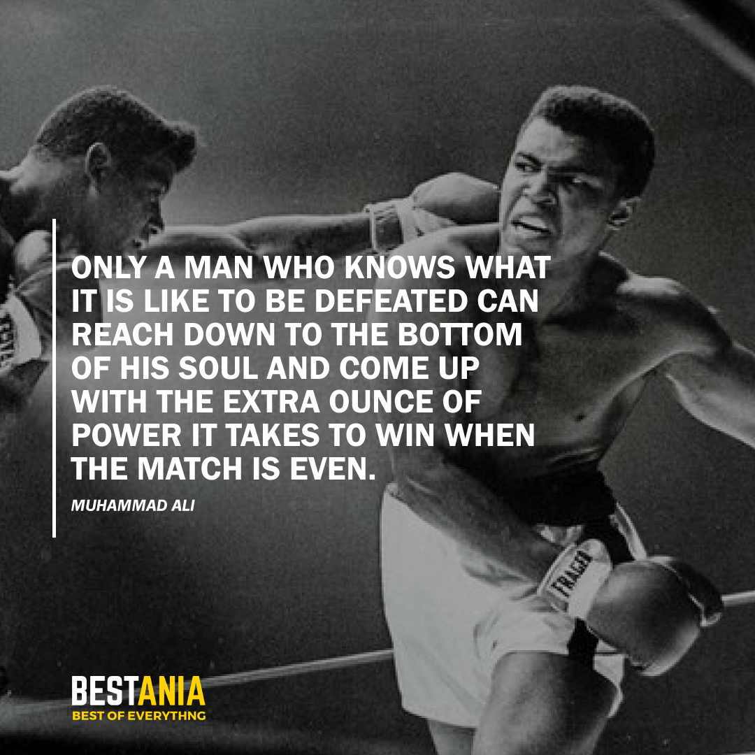 """ONLY A MAN WHO KNOWS WHAT IT IS LIKE TO BE DEFEATED CAN REACH DOWN TO THE BOTTOM OF HIS SOUL AND COME UP WITH THE EXTRA OUNCE OF POWER IT TAKES TO WIN WHEN THE MATCH IS EVEN."" MUHAMMAD ALI"