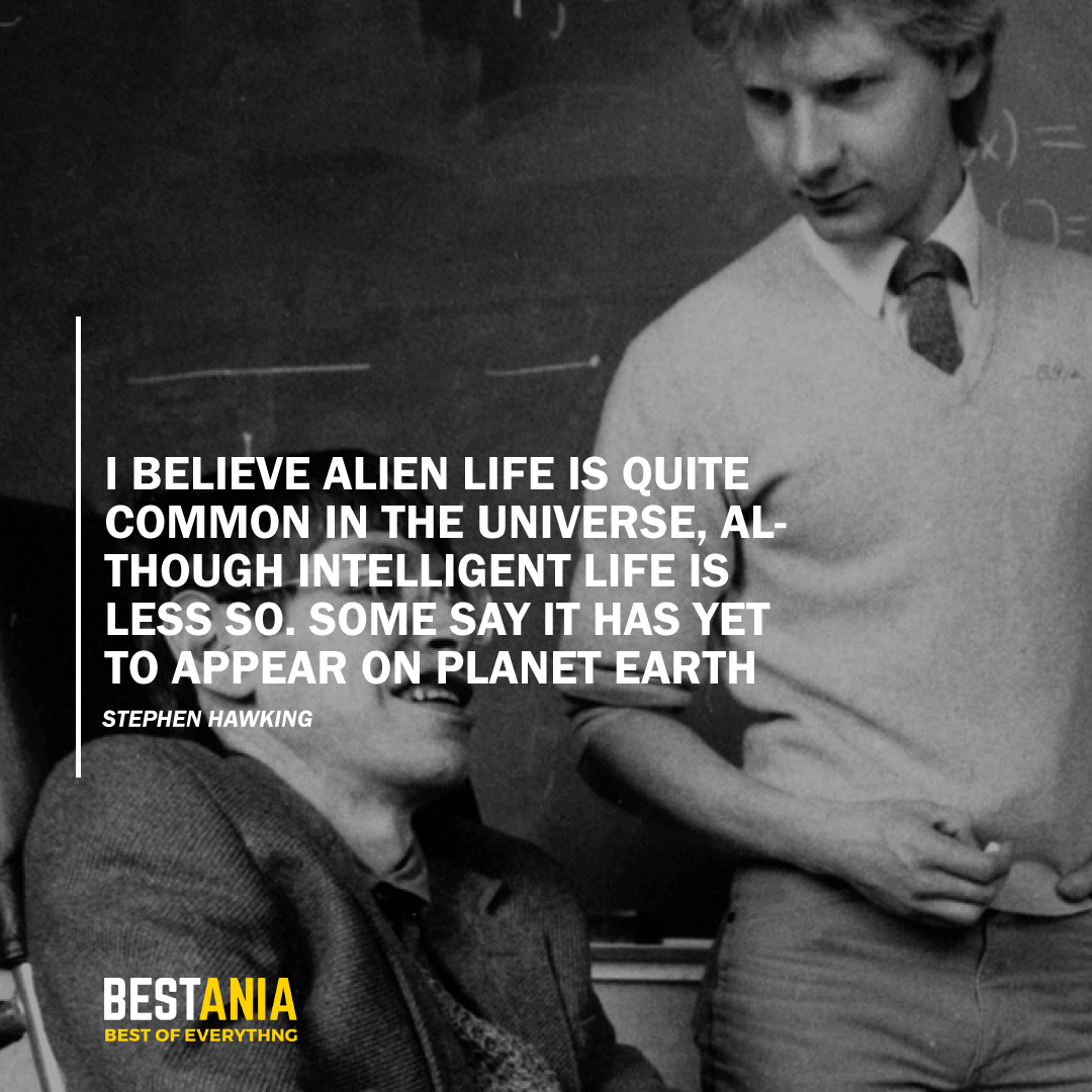 """""""I BELIEVE ALIEN LIFE IS QUITE COMMON IN THE UNIVERSE, ALTHOUGH INTELLIGENT LIFE IS LESS SO. SOME SAY IT HAS YET TO APPEAR ON PLANET EARTH.""""  STEPHEN HAWKING"""
