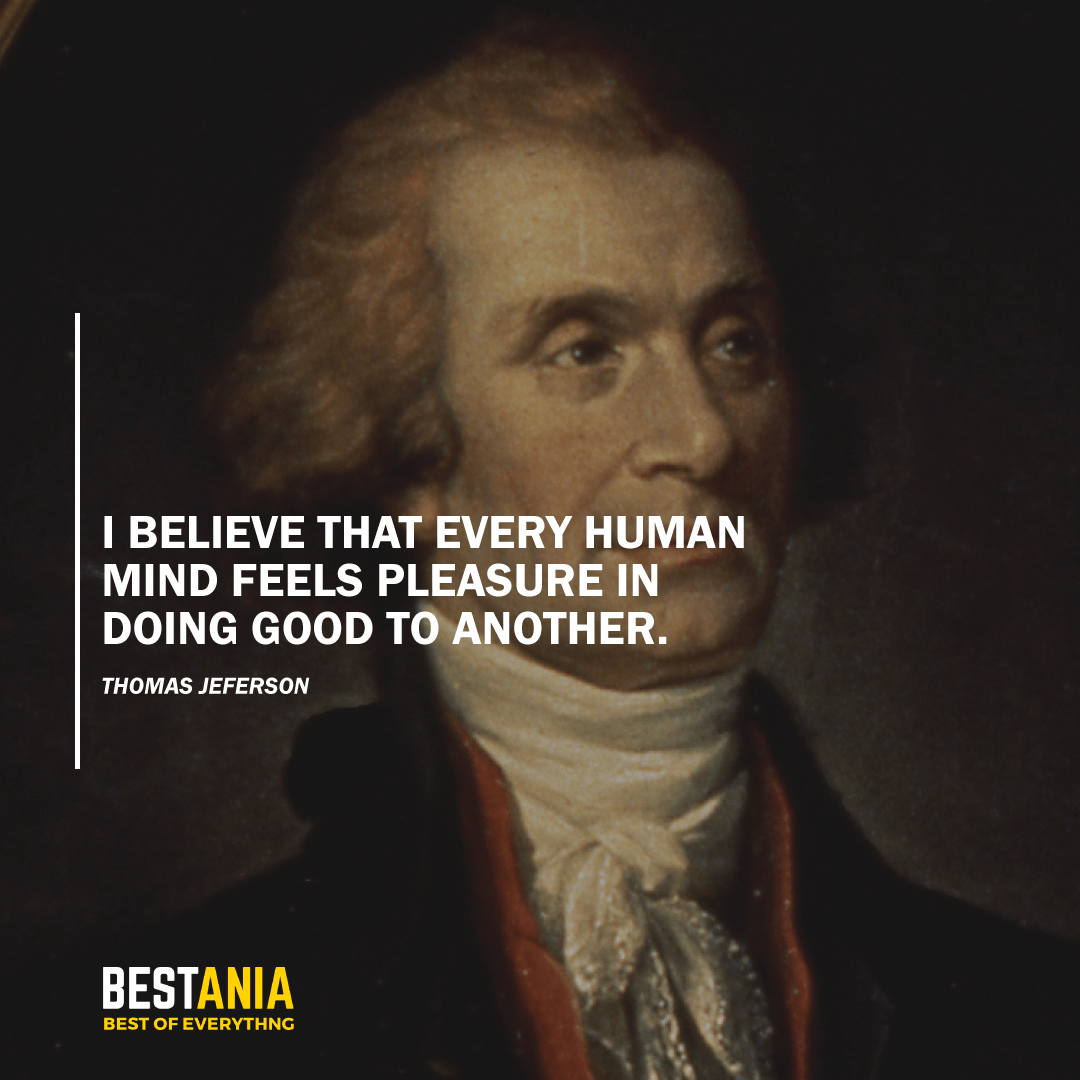 """I BELIEVE THAT EVERY HUMAN MIND FEELS PLEASURE IN DOING GOOD TO ANOTHER."" THOMAS JEFFERSON"