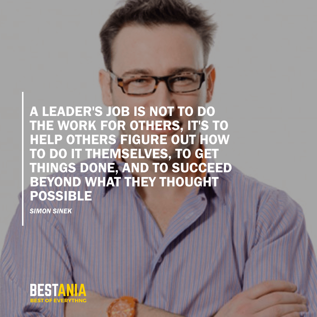 """""""A LEADER'S JOB IS NOT TO DO THE WORK FOR OTHERS, IT'S TO HELP OTHERS FIGURE OUT HOW TO DO IT THEMSELVES, TO GET THINGS DONE, AND TO SUCCEED BEYOND WHAT THEY THOUGHT POSSIBLE."""" SIMON SINEK"""
