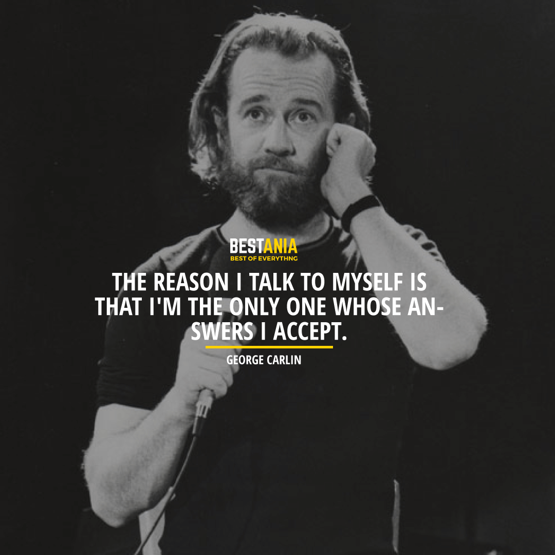 """""""THE REASON I TALK TO MYSELF IS THAT I'M THE ONLY ONE WHOSE ANSWERS I ACCEPT.""""  GEORGE CARLIN"""
