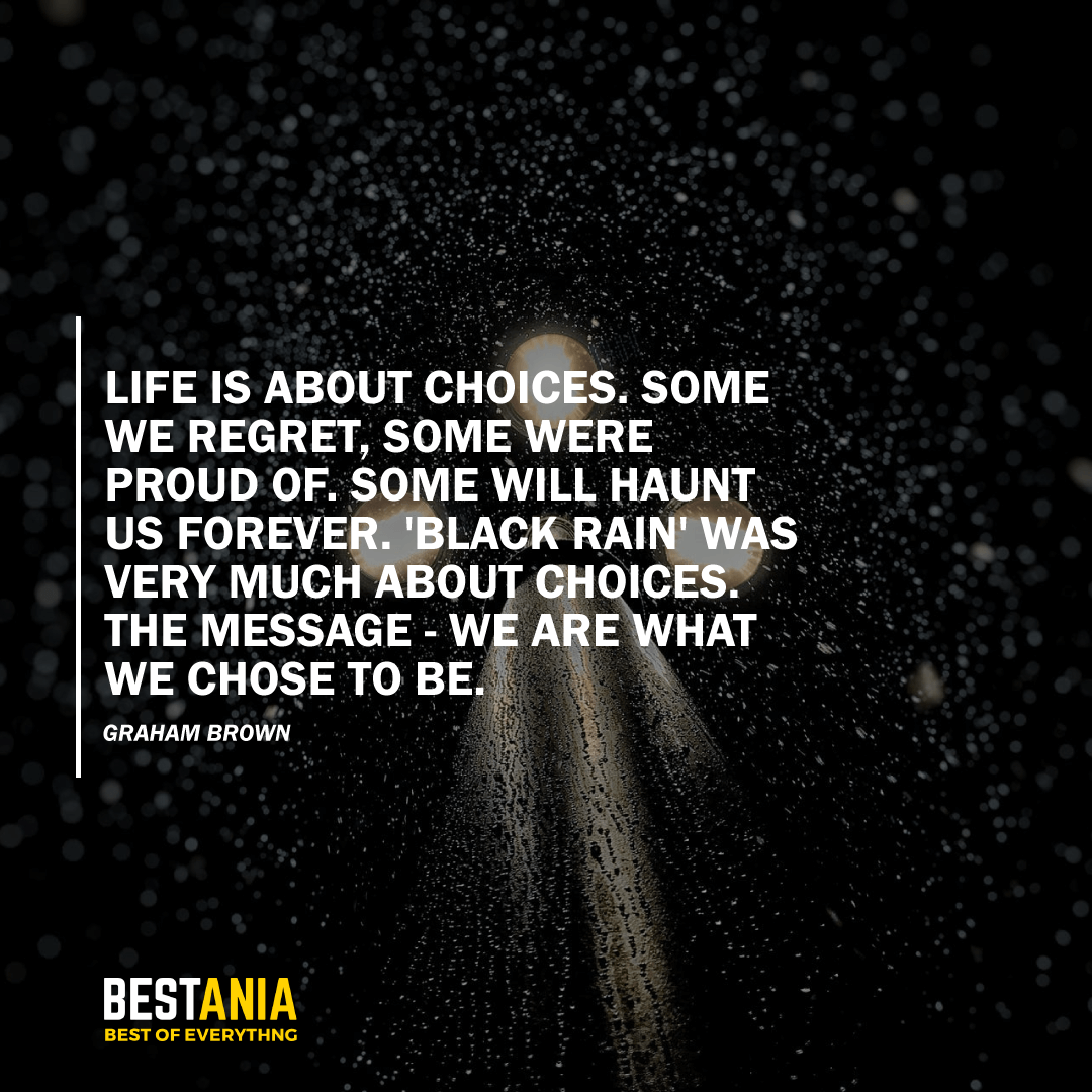 """LIFE IS ABOUT CHOICES. SOME WE REGRET, SOME WERE PROUD OF. SOME WILL HAUNT US FOREVER. 'BLACK RAIN' WAS VERY MUCH ABOUT CHOICES. THE MESSAGE - WE ARE WHAT WE CHOSE TO BE.""  GRAHAM BROWN"
