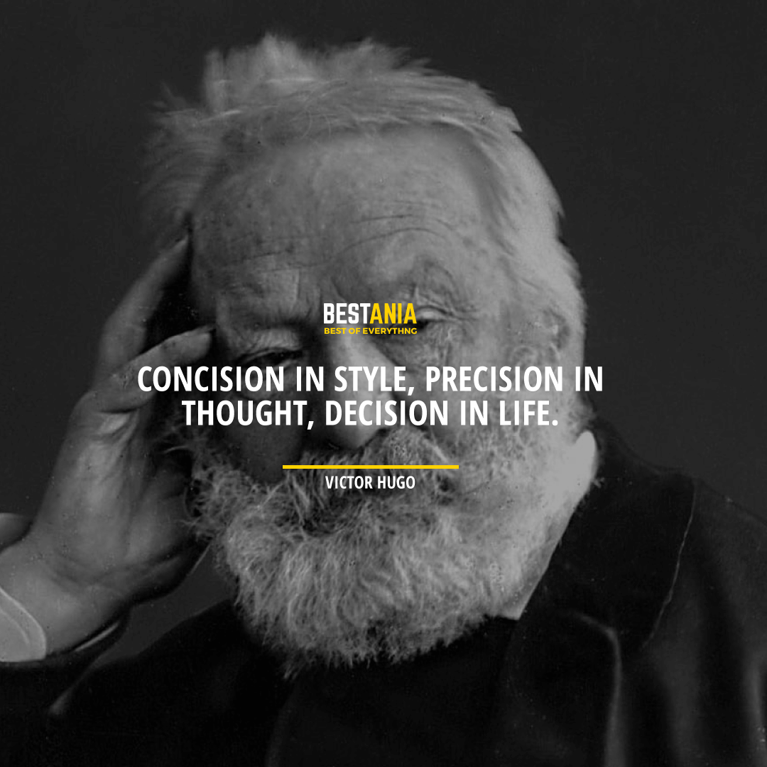 """""""CONCISION IN STYLE, PRECISION IN THOUGHT, DECISION IN LIFE."""" VICTOR HUGO"""