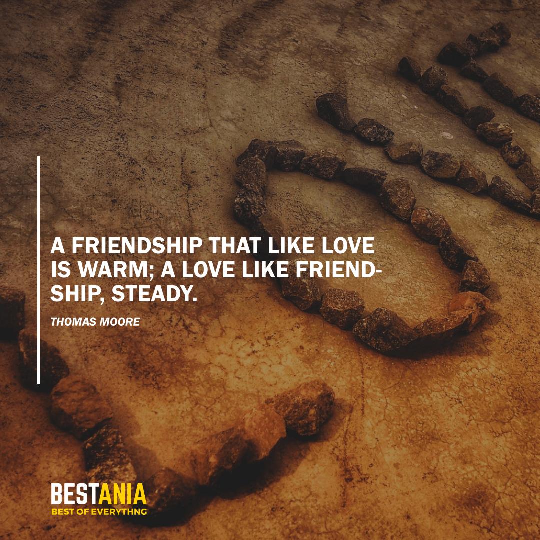 """A FRIENDSHIP THAT LIKE LOVE IS WARM; A LOVE LIKE FRIENDSHIP, STEADY.""  THOMAS MOORE"