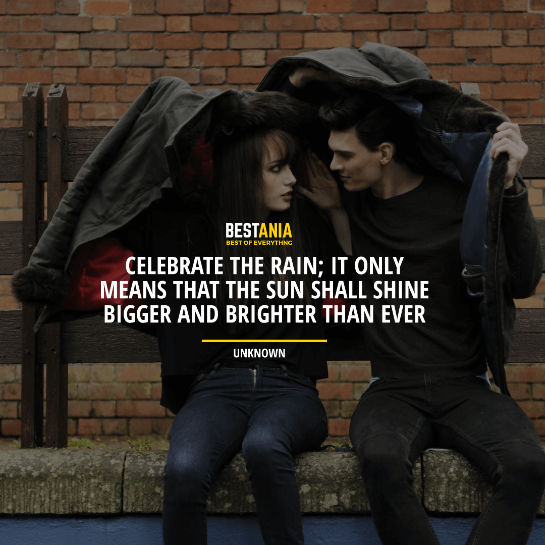 """CELEBRATE THE RAIN; IT ONLY MEANS THAT THE SUN SHALL SHINE BIGGER AND BRIGHTER THAN EVER.""  UNKNOWN"