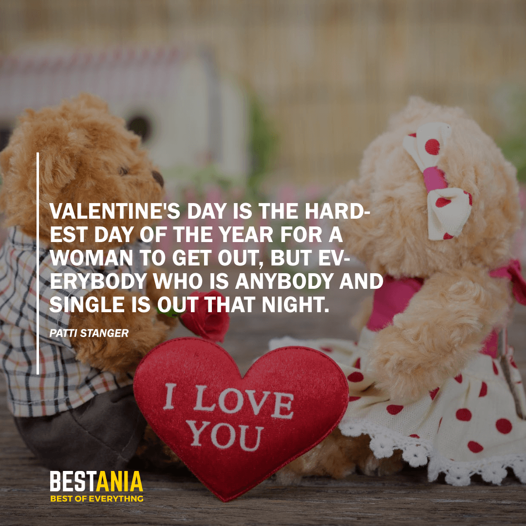 """VALENTINE'S DAY IS THE HARDEST DAY OF THE YEAR FOR A WOMAN TO GET OUT, BUT EVERYBODY WHO IS ANYBODY AND SINGLE IS OUT THAT NIGHT.""  PATTI STANGER"