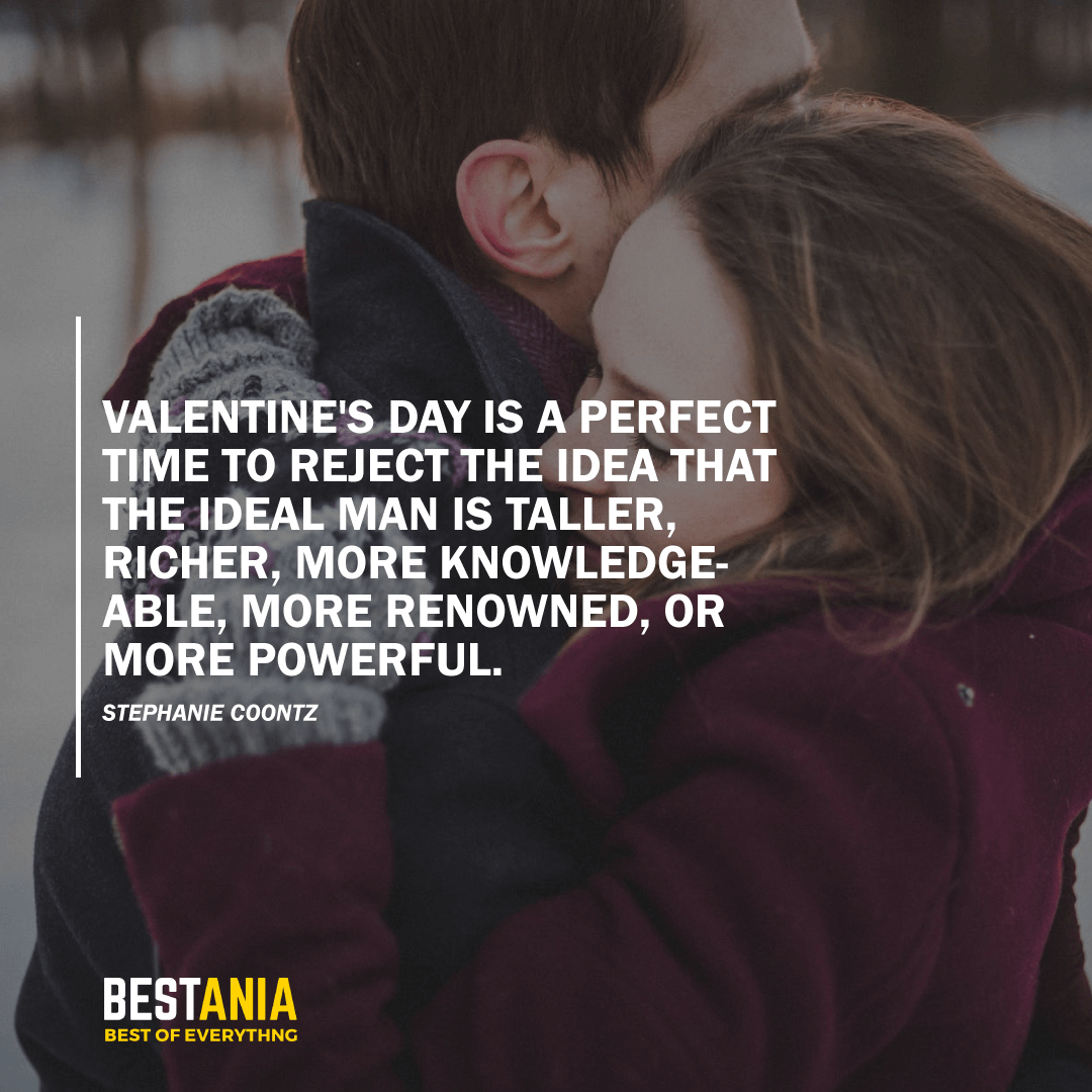 """VALENTINE'S DAY IS A PERFECT TIME TO REJECT THE IDEA THAT THE IDEAL MAN IS TALLER, RICHER, MORE KNOWLEDGEABLE, MORE RENOWNED, OR MORE POWERFUL.""  STEPHANIE COONTZ"