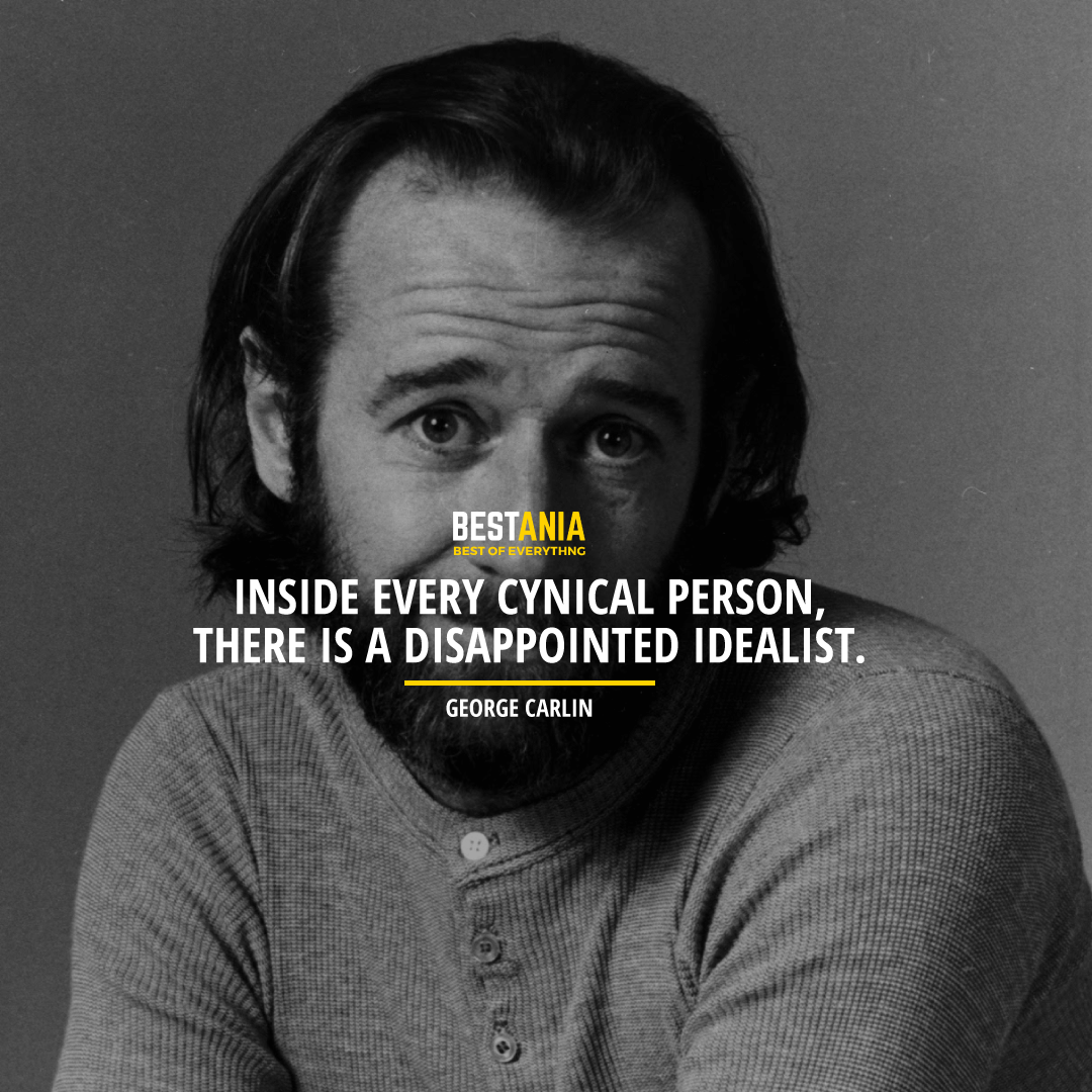"""""""INSIDE EVERY CYNICAL PERSON, THERE IS A DISAPPOINTED IDEALIST.""""  GEORGE CARLIN"""