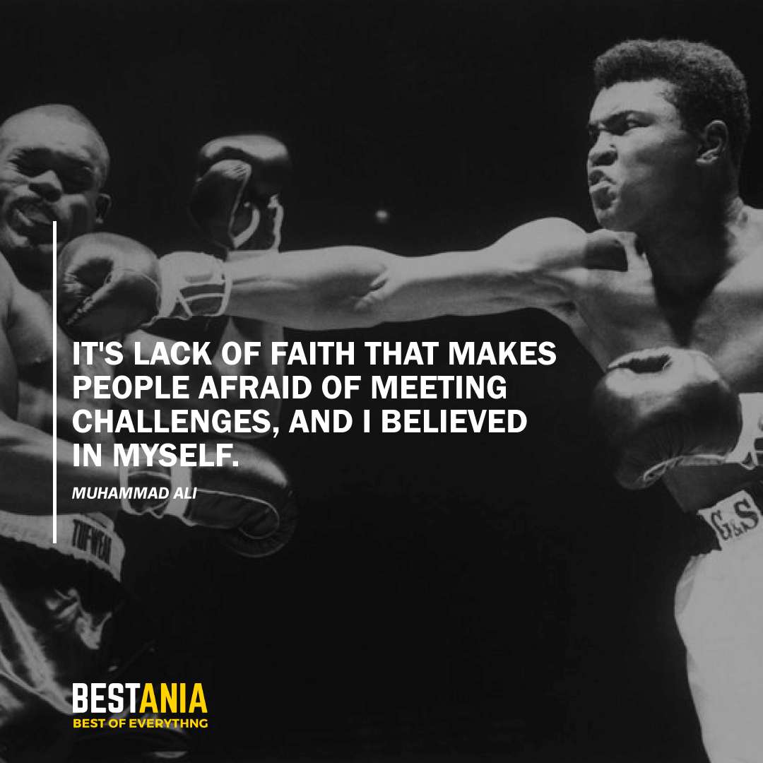 """IT'S LACK OF FAITH THAT MAKES PEOPLE AFRAID OF MEETING CHALLENGES, AND I BELIEVED IN MYSELF."" MUHAMMAD ALI"