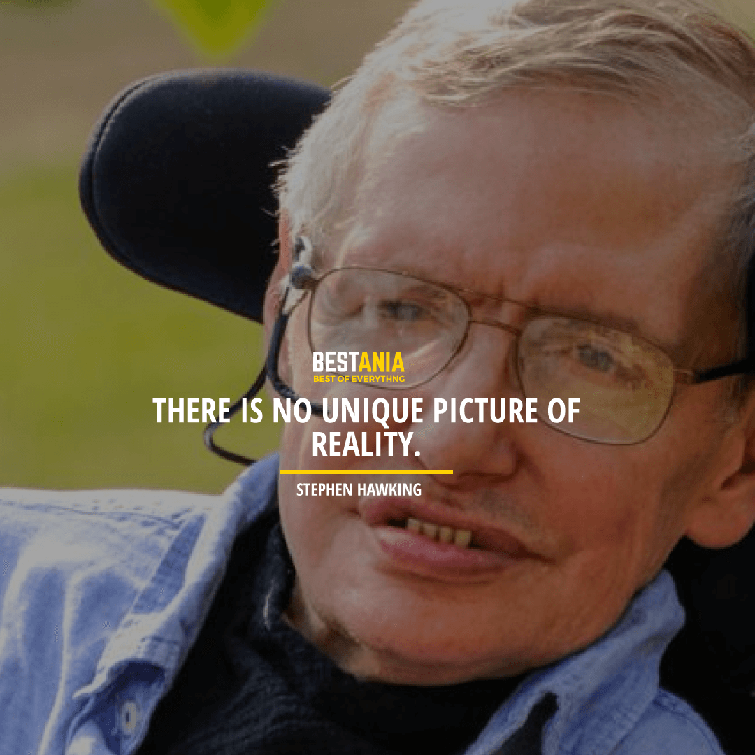 """""""THERE IS NO UNIQUE PICTURE OF REALITY.""""  STEPHEN HAWKING"""