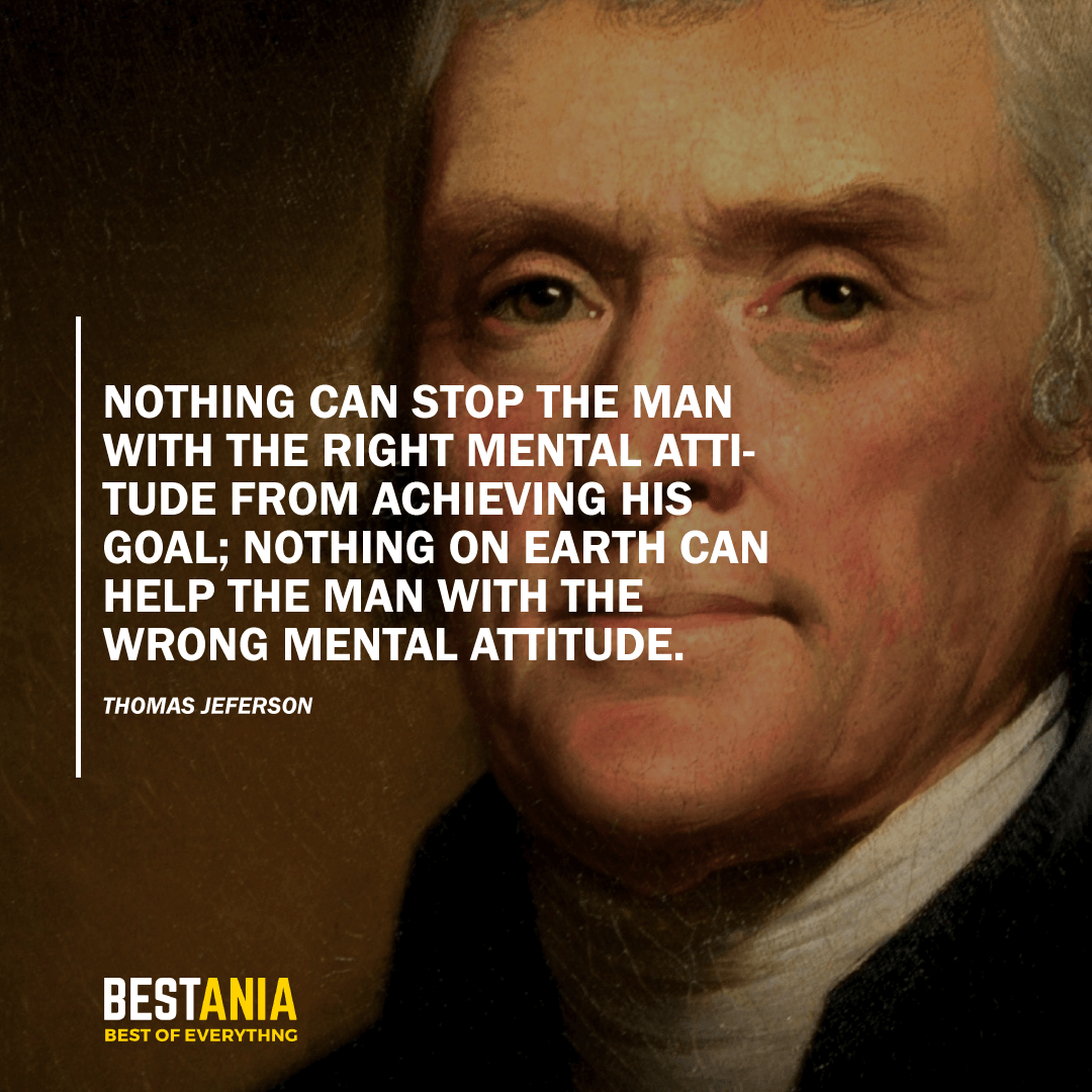 """NOTHING CAN STOP THE MAN WITH THE RIGHT MENTAL ATTITUDE FROM ACHIEVING HIS GOAL; NOTHING ON EARTH CAN HELP THE MAN WITH THE WRONG MENTAL ATTITUDE."" THOMAS JEFFERSON"