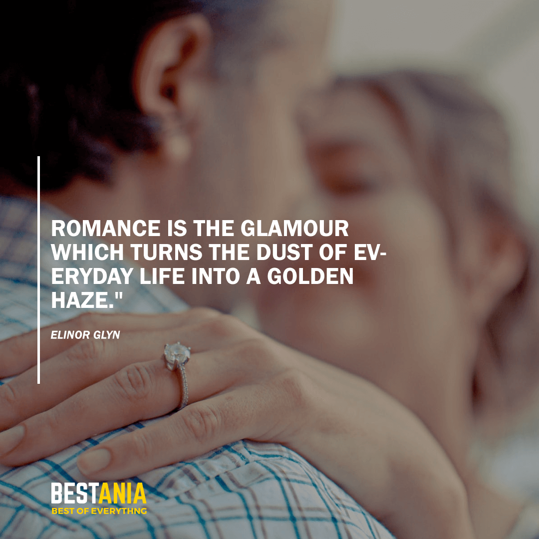 "Romance is the glamour which turns the dust of everyday life into a golden haze.""  ~ Elinor Glyn"