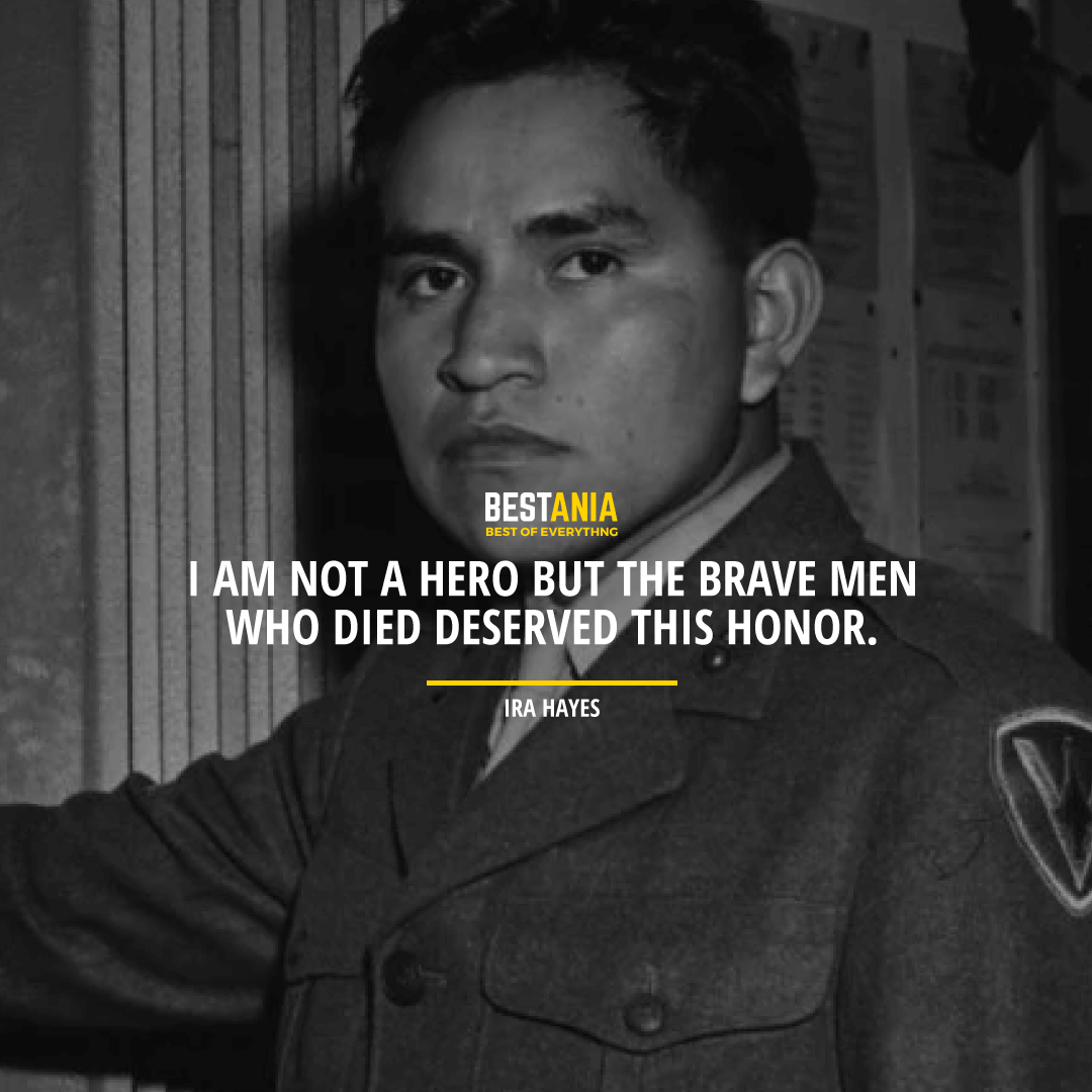 """I AM NOT A HERO BUT THE BRAVE MEN WHO DIED DESERVED THIS HONOR.""  IRA HAYES"