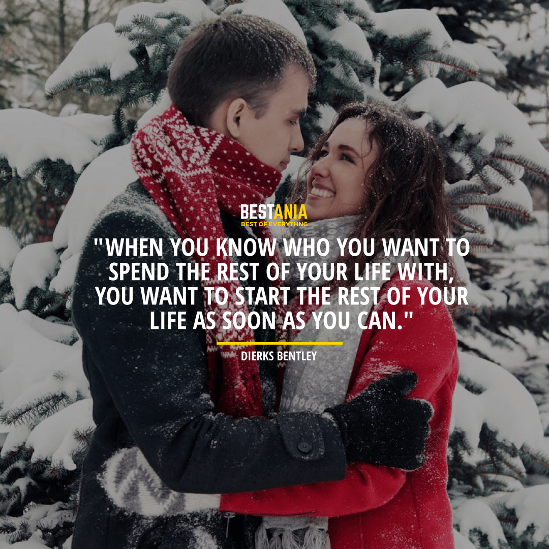"""""""WHEN YOU KNOW WHO YOU WANT TO SPEND THE REST OF YOUR LIFE WITH, YOU WANT TO START THE REST OF YOUR LIFE AS SOON AS YOU CAN.""""  DIERKS BENTLEY"""