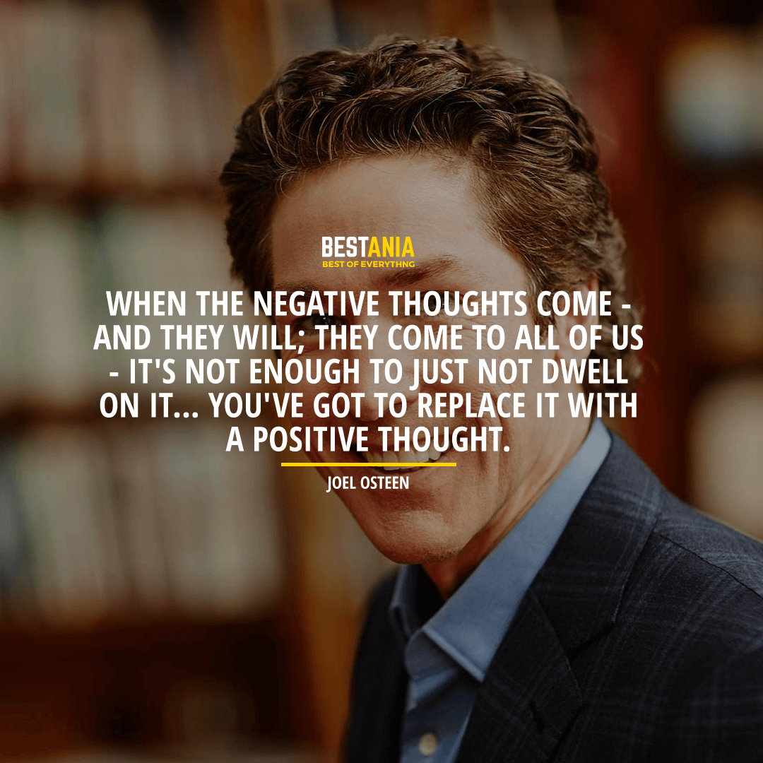 """WHEN THE NEGATIVE THOUGHTS COME - AND THEY WILL; THEY COME TO ALL OF US - IT'S NOT ENOUGH TO JUST NOT DWELL ON IT... YOU'VE GOT TO REPLACE IT WITH A POSITIVE THOUGHT."" JOEL OSTEEN"