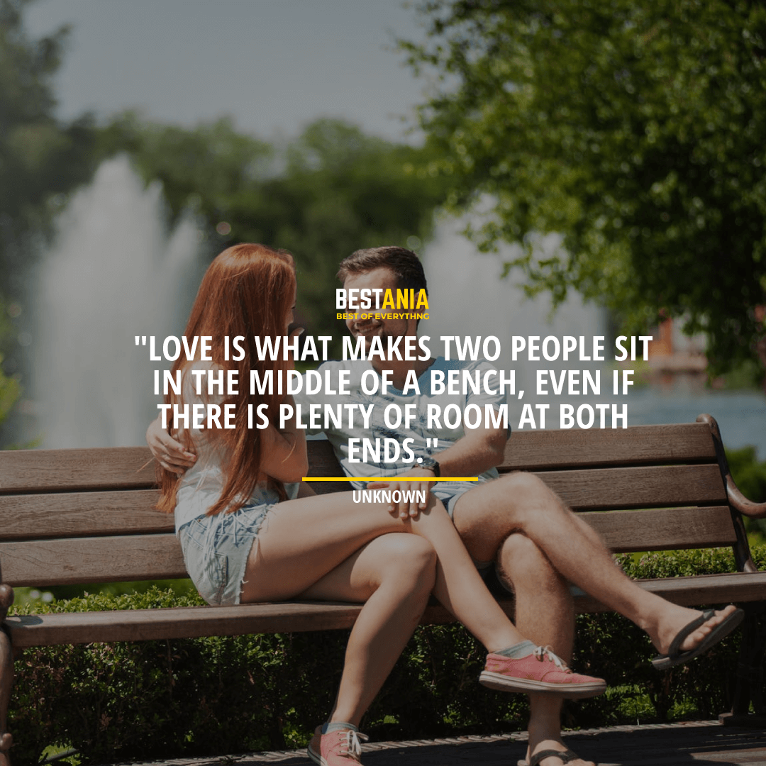"""Love is what makes two people sit in the middle of a bench, even if there is plenty of room at both ends.""  ~ Unknown"