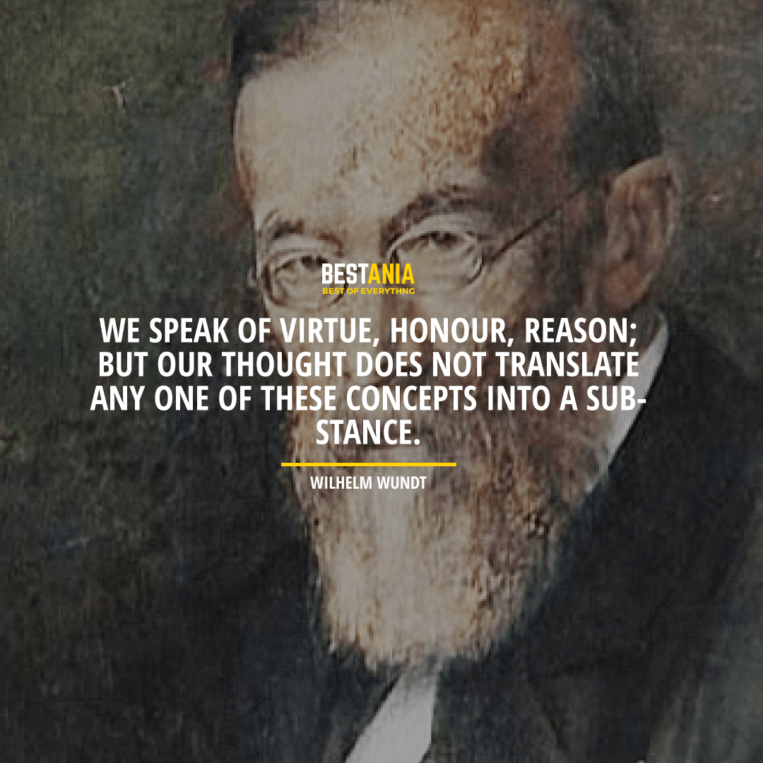 """WE SPEAK OF VIRTUE, HONOR, REASON; BUT OUR THOUGHT DOES NOT TRANSLATE ANY ONE OF THESE CONCEPTS INTO A SUBSTANCE."" WILHELM WUNDT"