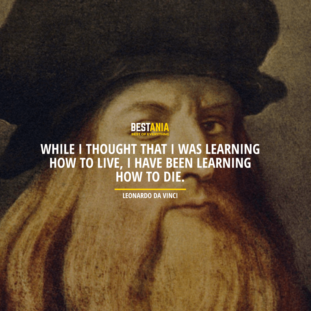 """""""WHILE I THOUGHT THAT I WAS LEARNING HOW TO LIVE, I HAVE BEEN LEARNING HOW TO DIE."""" LEONARDO DA VINCI"""