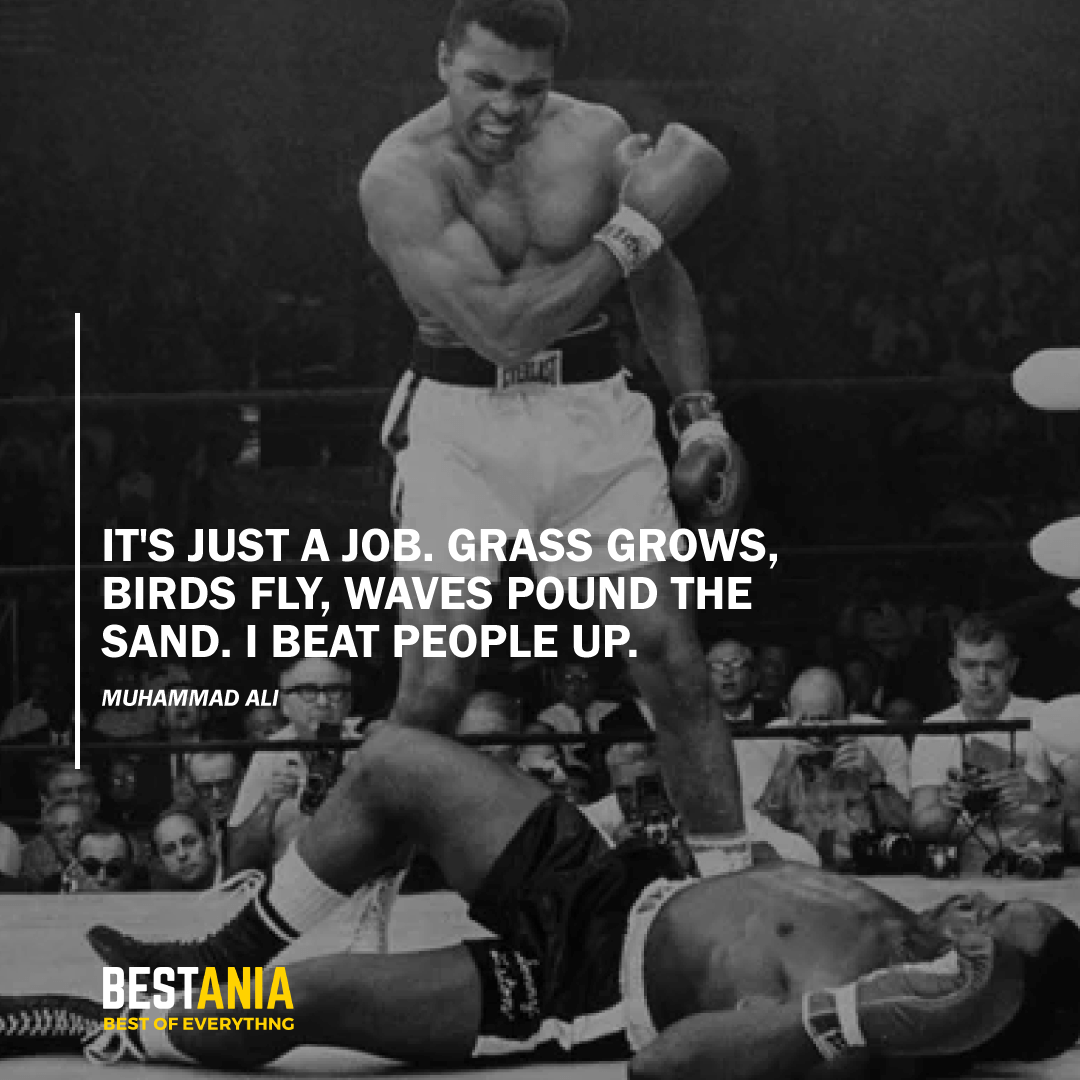 """IT'S JUST A JOB. GRASS GROWS, BIRDS FLY, WAVES POUND THE SAND. I BEAT PEOPLE UP."" MUHAMMAD ALI"