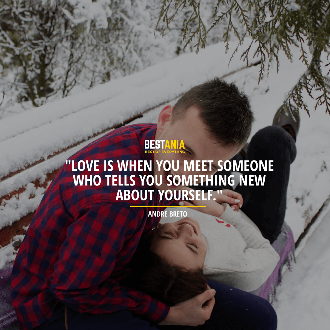 """""""LOVE IS WHEN YOU MEET SOMEONE WHO TELLS YOU SOMETHING NEW ABOUT YOURSELF.""""  ~ ANDRE BRETO"""