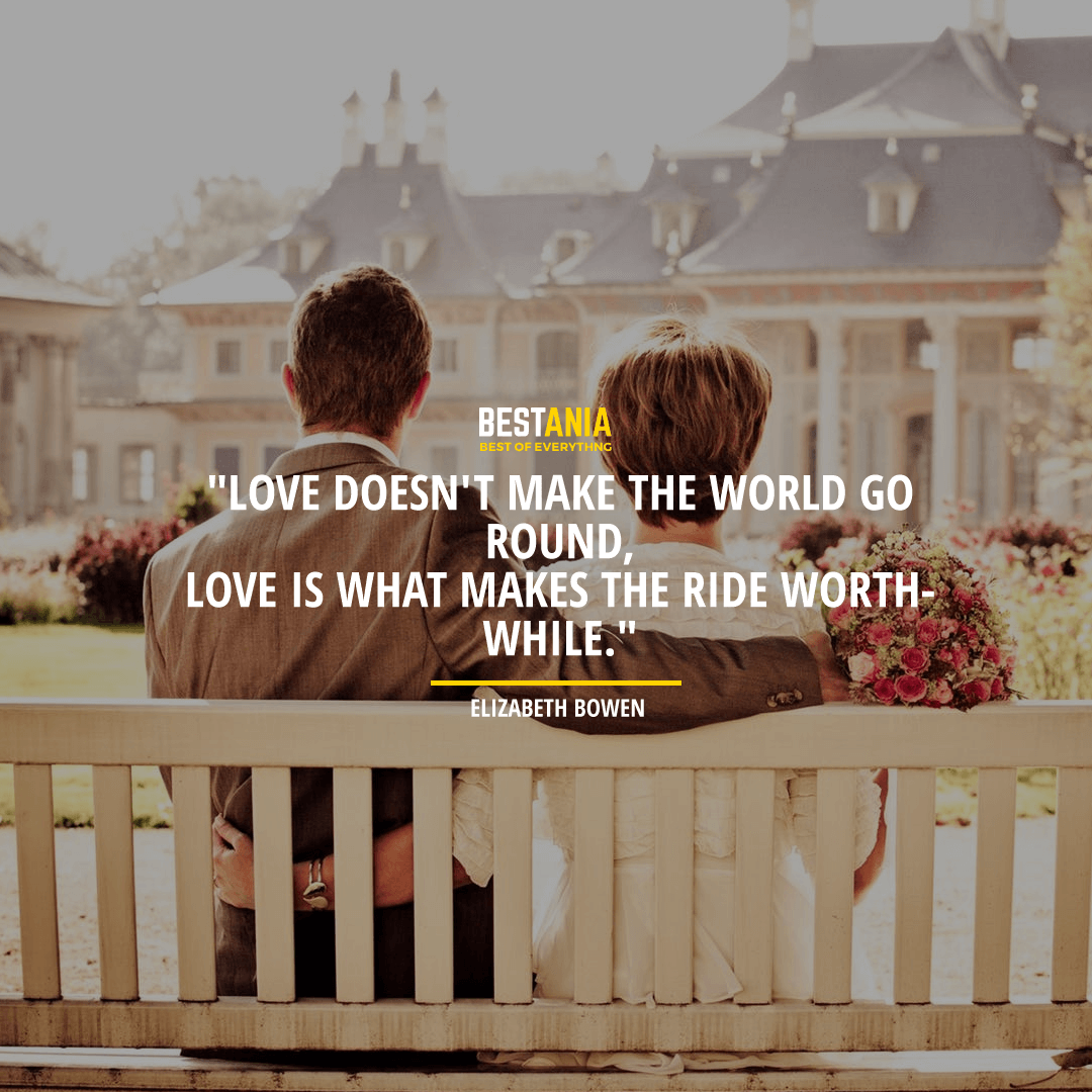 """""""LOVE DOESN'T MAKE THE WORLD GO ROUND, LOVE IS WHAT MAKES THE RIDE WORTHWHILE.""""  ~ ELIZABETHBOWEN"""