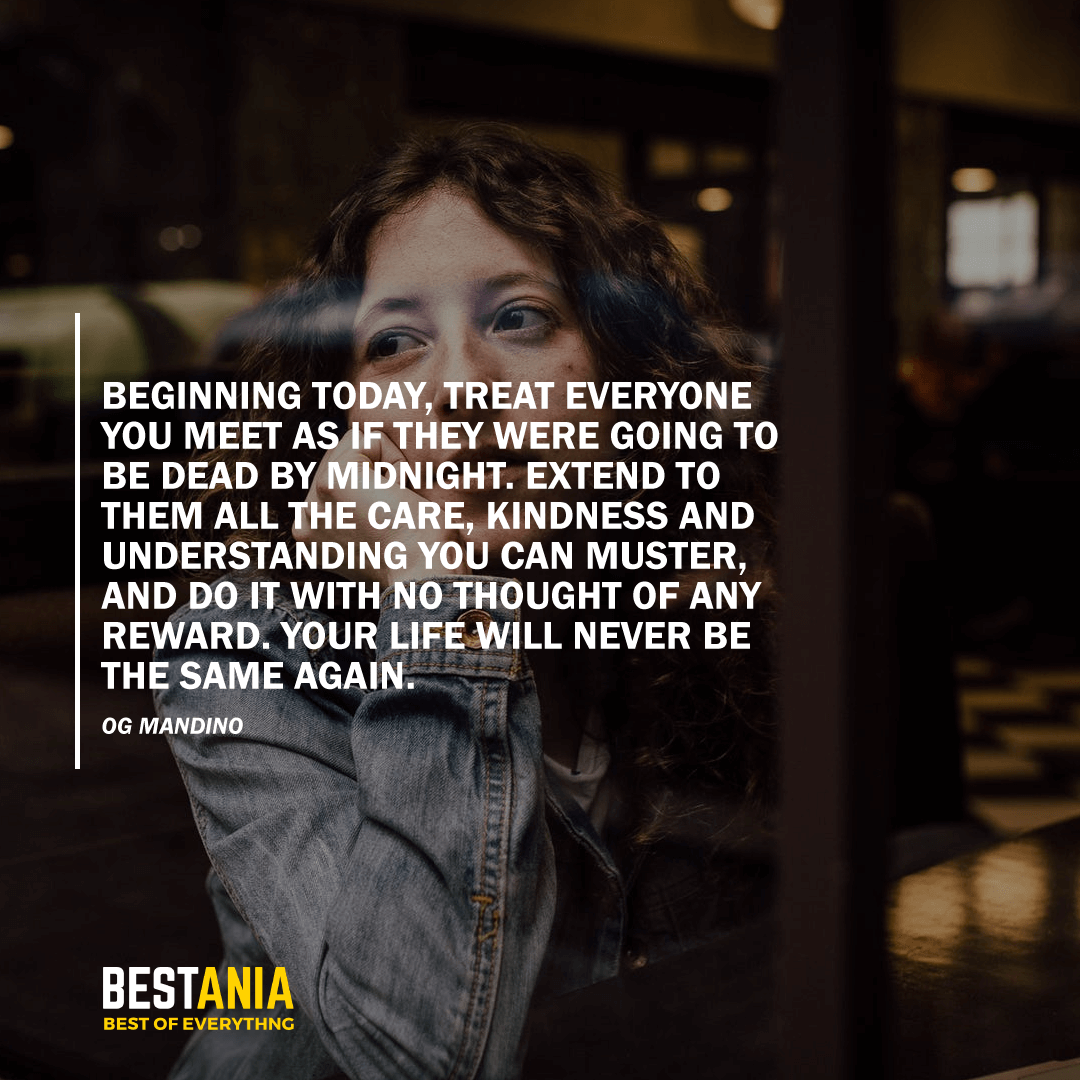 """""""BEGINNING TODAY, TREAT EVERYONE YOU MEET AS IF THEY WERE GOING TO BE DEAD BY MIDNIGHT. EXTEND TO THEM ALL THE CARE, KINDNESS AND UNDERSTANDING YOU CAN MUSTER, AND DO IT WITH NO THOUGHT OF ANY REWARD. YOUR LIFE WILL NEVER BE THE SAME AGAIN."""" OG MANDINO"""