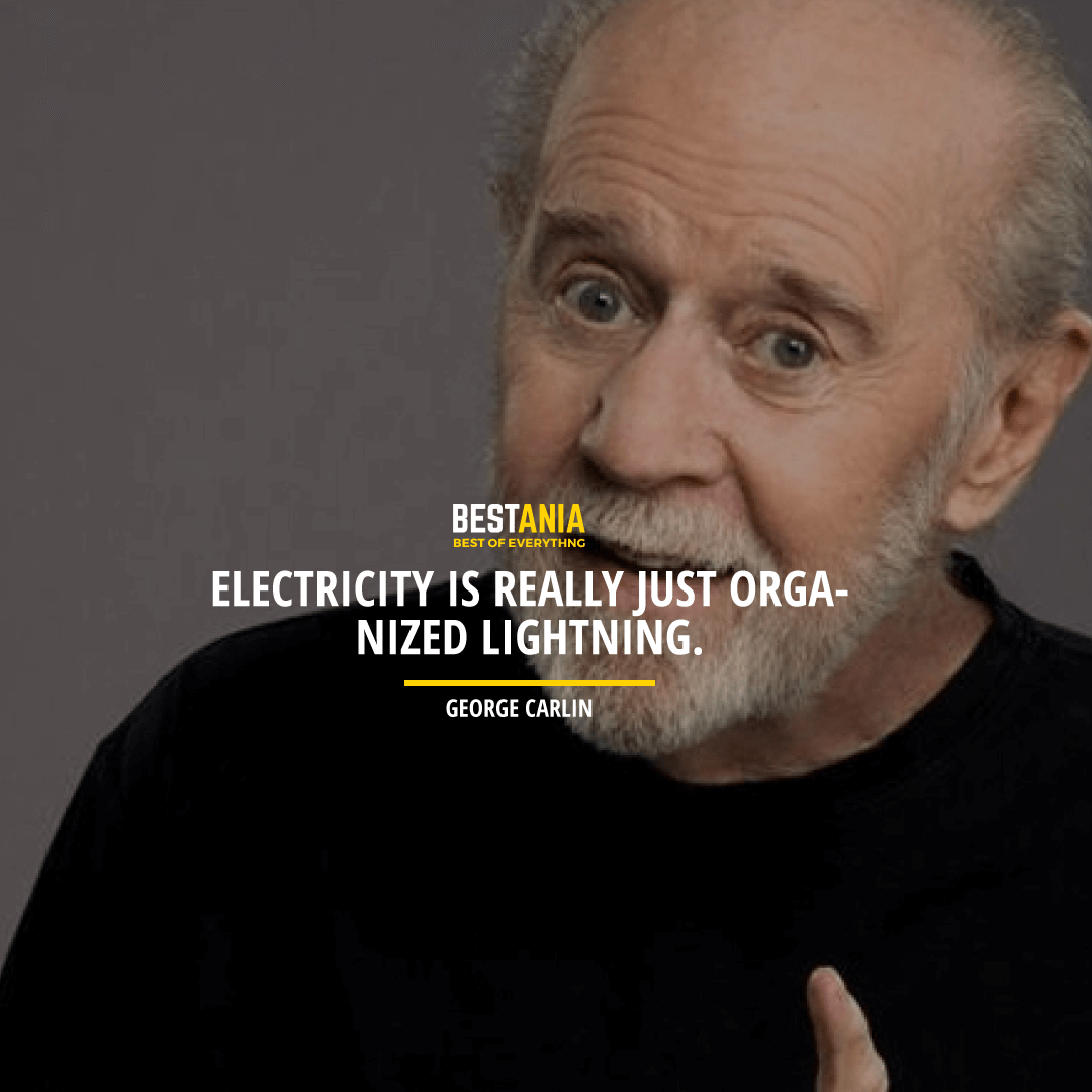 """""""ELECTRICITY IS REALLY JUST ORGANIZED LIGHTNING.""""  GEORGE CARLIN"""