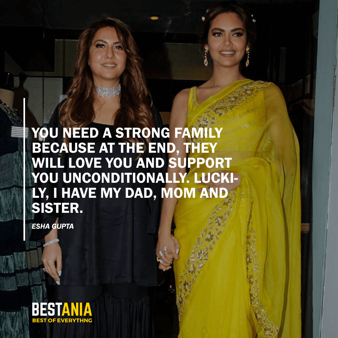 """YOU NEED A STRONG FAMILY BECAUSE AT THE END, THEY WILL LOVE YOU AND SUPPORT YOU UNCONDITIONALLY. LUCKILY, I HAVE MY DAD, MOM AND SISTER.""  ESHA GUPTA"