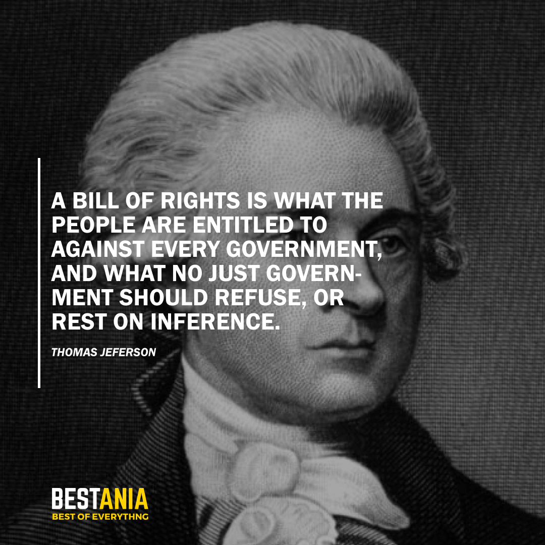 """A BILL OF RIGHTS IS WHAT THE PEOPLE ARE ENTITLED TO AGAINST EVERY GOVERNMENT, AND WHAT NO JUST GOVERNMENT SHOULD REFUSE, OR REST ON INFERENCE."" THOMAS JEFFERSON"