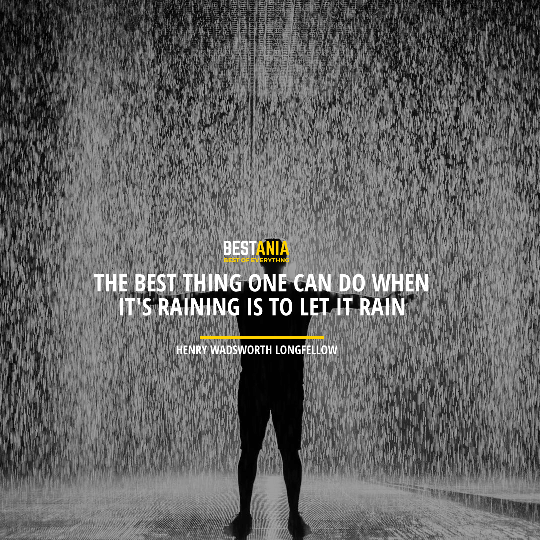 """THE BEST THING ONE CAN DO WHEN IT'S RAINING IS TO LET IT RAIN.""  HENRY WADSWORTH LONGFELLOW"