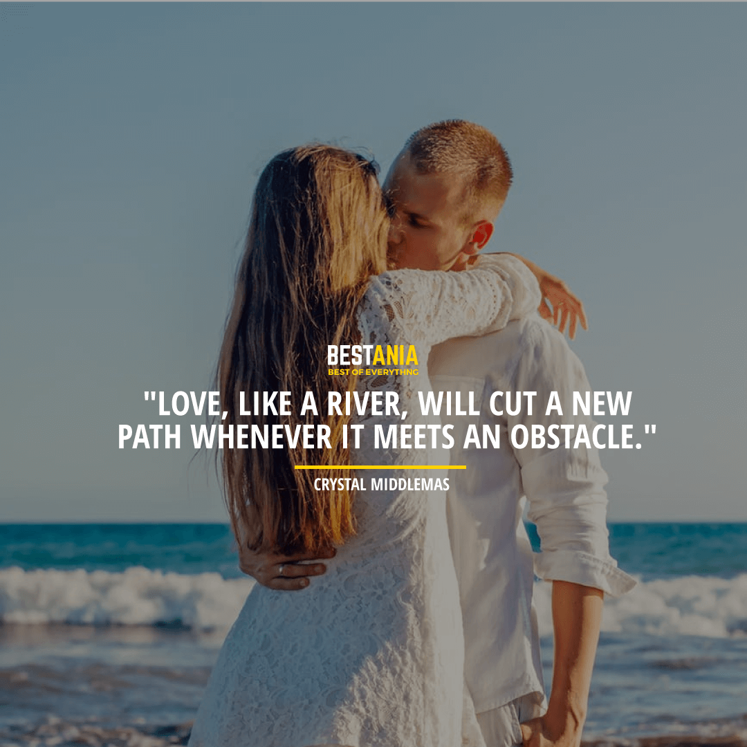 """""""LOVE, LIKE A RIVER, WILL CUT A NEW PATH WHENEVER IT MEETS AN OBSTACLE.""""  ~ CRYSTAL MIDDLEMAS"""