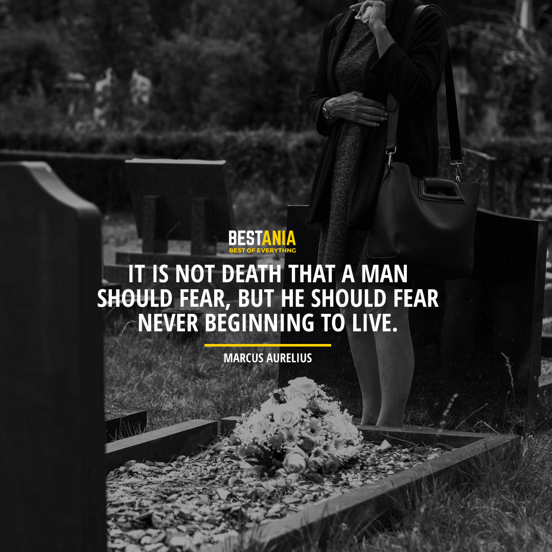 """""""IT IS NOT DEATH THAT A MAN SHOULD FEAR, BUT HE SHOULD FEAR NEVER BEGINNING TO LIVE."""" MARCUS AURELIUS"""